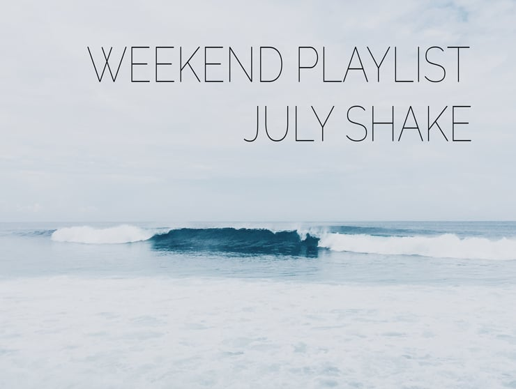 WEEKEND PLAYLIST: JULY SHAKE